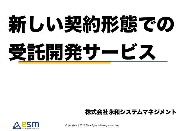 Copyright (c) 2010 Eiwa System Management, Inc. 新しい契約形態での 受託開発サービス 株式会社永和システムマネジメント