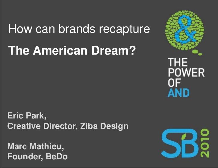 How can brands recapture The American Dream?     Eric Park, Creative Director, Ziba Design  Marc Mathieu, Founder, BeDo