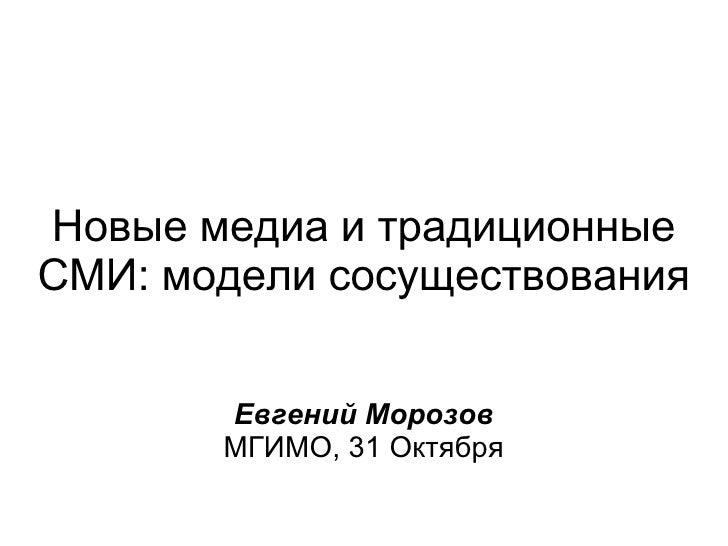Новые медиа и традиционные СМИ: модели сосуществования Евгений Морозов МГИМО, 31 Октября