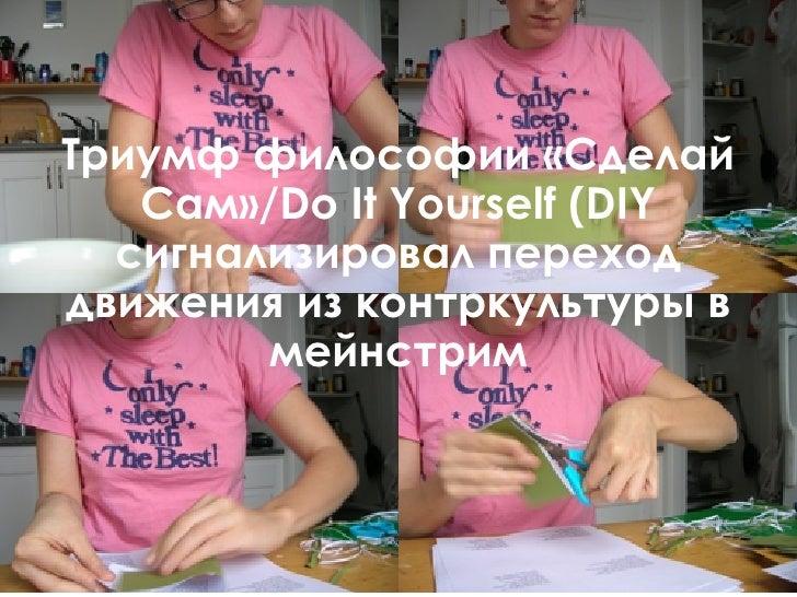 Триумф философии «Сделай Сам»/Do It Yourself (DIY сигнализировал переход движения из контркультуры в мейнстрим