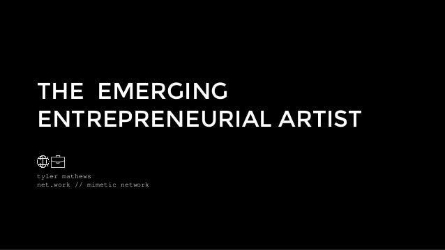 tyler mathews net.work // mimetic network THE EMERGING ENTREPRENEURIAL ARTIST