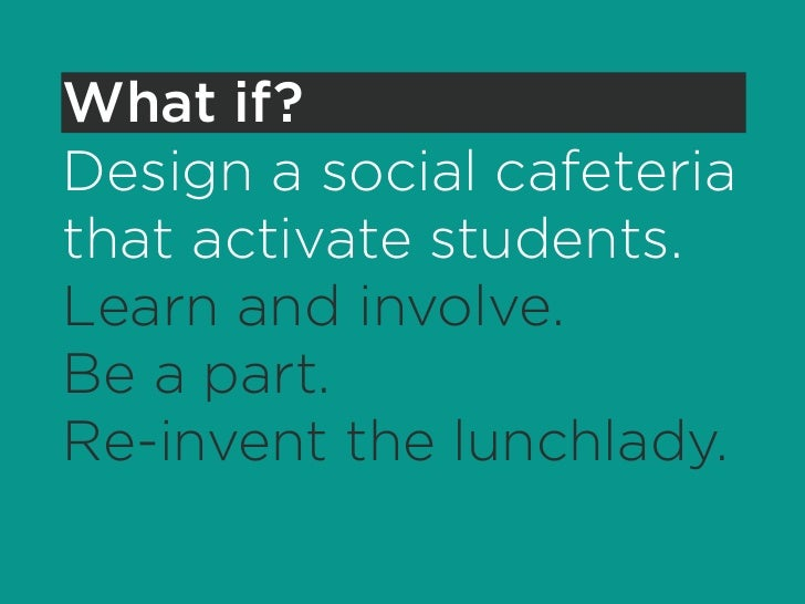 What if? Design a social cafeteria that activate students. Learn and involve. Be a part. Re-invent the lunchlady.