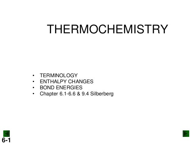 THERMOCHEMISTRY  • • • •  6-1  TERMINOLOGY ENTHALPY CHANGES BOND ENERGIES Chapter 6.1-6.6 & 9.4 Silberberg