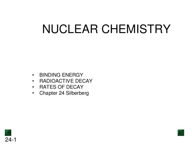 NUCLEAR CHEMISTRY  • • • •  24-1  BINDING ENERGY RADIOACTIVE DECAY RATES OF DECAY Chapter 24 Silberberg