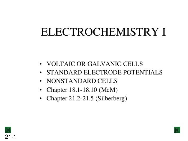 ELECTROCHEMISTRY I • • • • •  21-1  VOLTAIC OR GALVANIC CELLS STANDARD ELECTRODE POTENTIALS NONSTANDARD CELLS Chapter 18.1...
