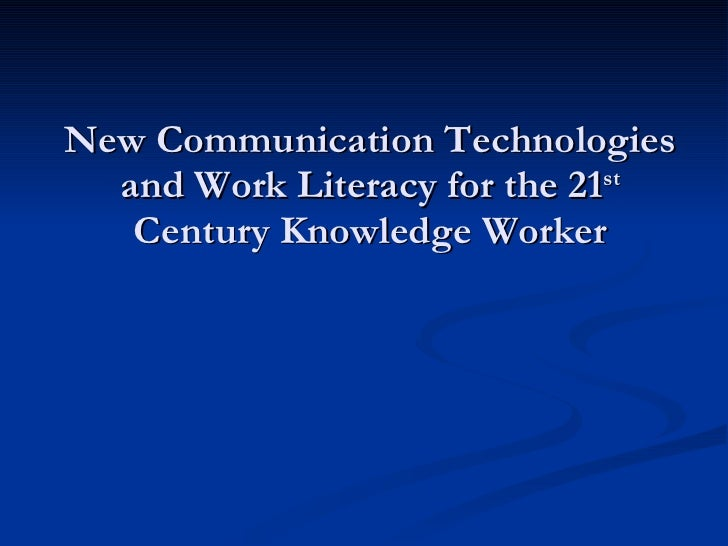 New Communication Technologies and Work Literacy for the 21 st  Century Knowledge Worker