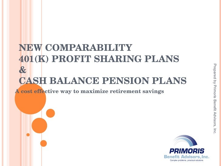 NEW COMPARABILITY 401(K) PROFIT SHARING PLANS & CASH BALANCE PENSION PLANS A cost effective way to maximize retirement sav...