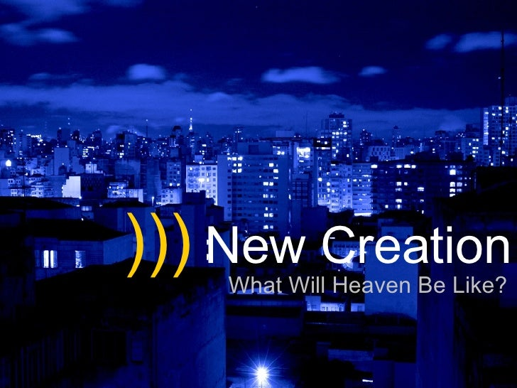 )))  New Creation What Will Heaven Be Like?