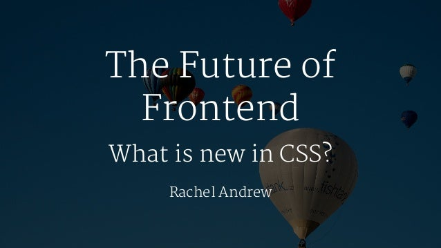 The Future of Frontend What is new in CSS? Rachel Andrew
