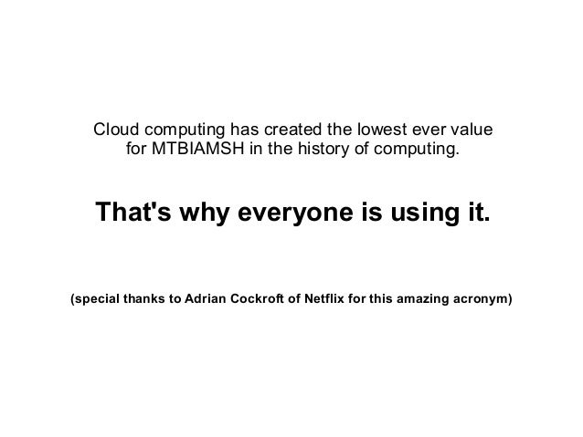 Cloud computing has created the lowest ever value for MTBIAMSH in the history of computing.  That's why everyone is using ...