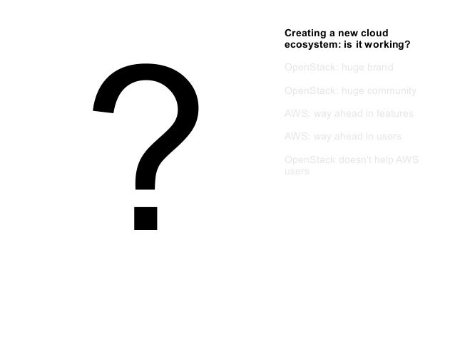 ?  Creating a new cloud ecosystem: is it working? OpenStack: huge brand OpenStack: huge community AWS: way ahead in featur...
