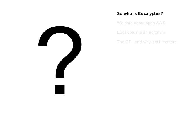?  So who is Eucalyptus? We care about open AWS Eucalyptus is an acronym The GPL and why it still matters