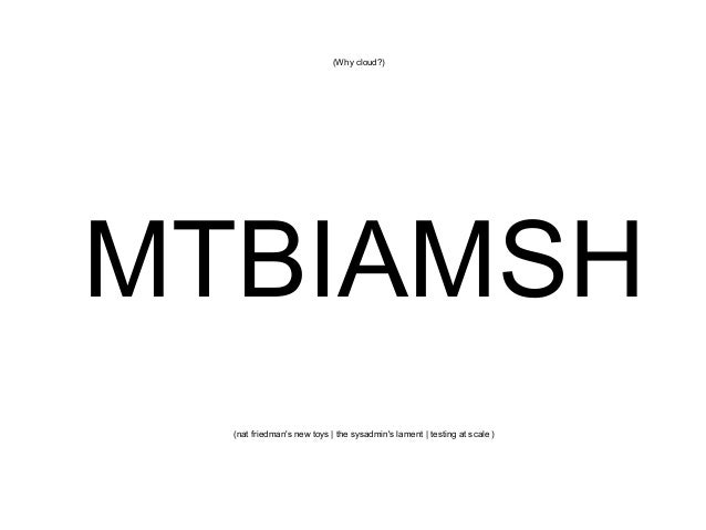 (Why cloud?)  MTBIAMSH (nat friedman's new toys   the sysadmin's lament   testing at scale )