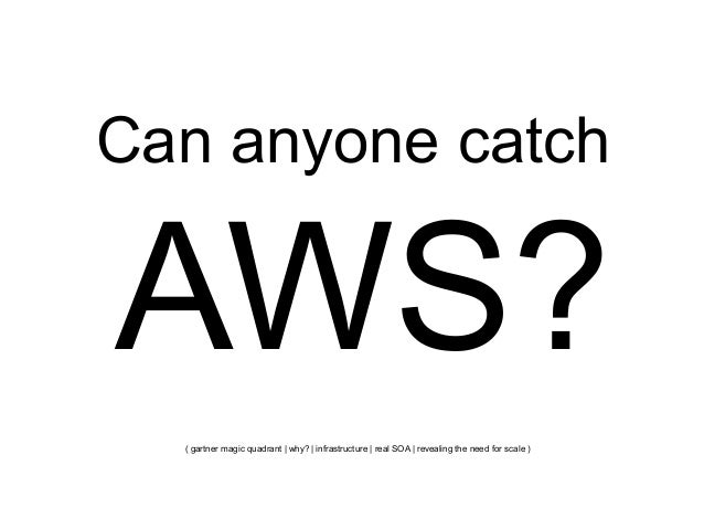 Can anyone catch  AWS? ( gartner magic quadrant   why?   infrastructure   real SOA   revealing the need for scale )