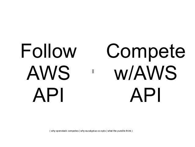 Follow AWS API      Compete w/AWS API  ( why openstack competes   why eucalyptus co-opts   what the pundits think )