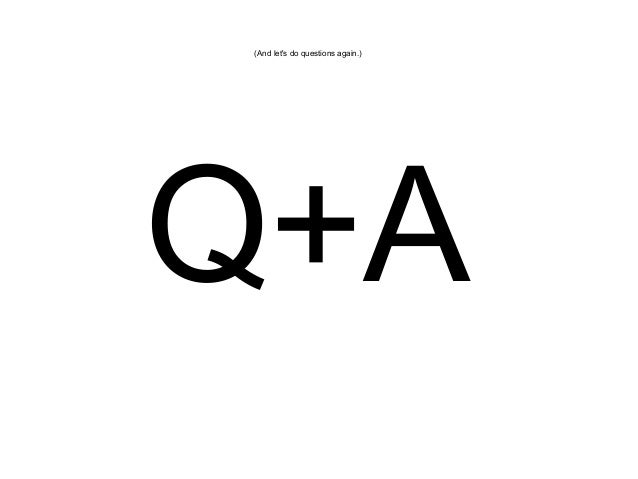 (And let's do questions again.)  Q+A