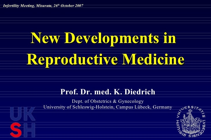 New Developments in  Reproductive Medicine Prof. Dr. med. K. Diedrich Dept. of Obstetrics & Gynecology University of Schle...