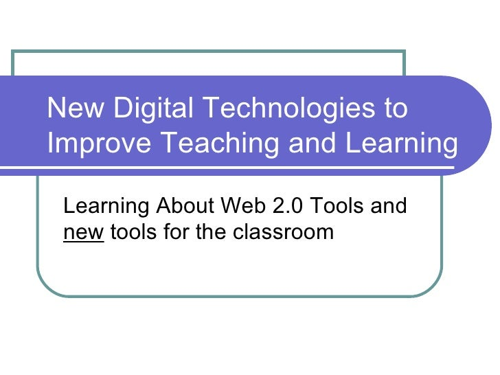 New Digital Technologies to Improve Teaching and Learning  Learning About Web 2.0 Tools and  new  tools for the classroom