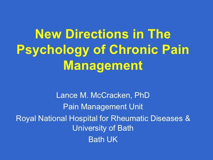 New Directions in The Psychology of Chronic Pain Management Lance M. McCracken, PhD Pain Management Unit Royal National Ho...