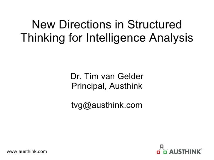 New Directions in Structured Thinking for Intelligence Analysis Dr. Tim van Gelder Principal, Austhink [email_address]