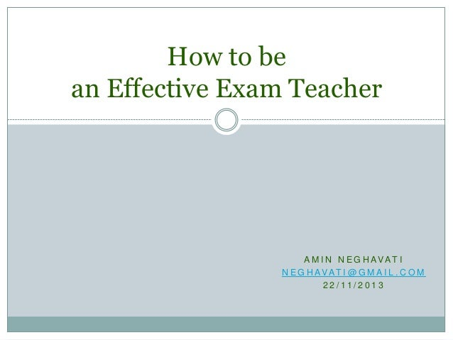 How to be an Effective Exam Teacher  A M I N N E G H AVAT I N E G H AVAT I @ G M A I L . C O M 2 2 / 11 / 2 0 1 3