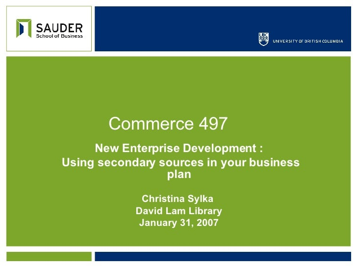 Commerce 497 New Enterprise Development : Using secondary sources in your business plan Christina Sylka  David Lam Library...