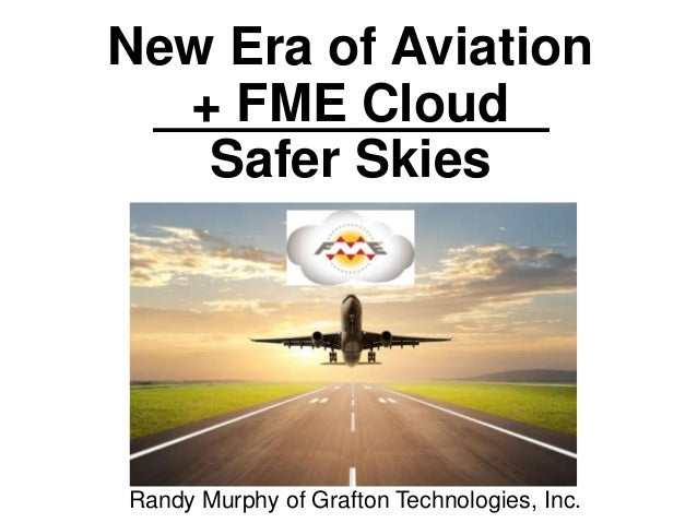 New Era of Aviation + FME Cloud Safer Skies Randy Murphy of Grafton Technologies, Inc.