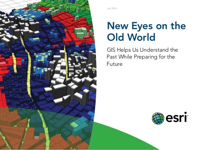 New Eyes on the Old World GIS Helps Us Understand the Past While Preparing for the Future July 2013