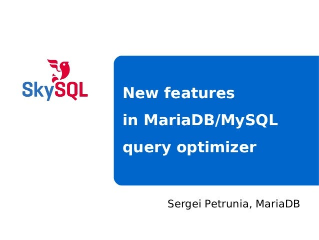 Sergei Petrunia, MariaDBNew featuresin MariaDB/MySQLquery optimizer