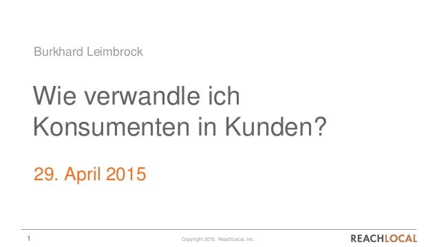 1 Copyright 2015, ReachLocal, Inc. Wie verwandle ich Konsumenten in Kunden? 29. April 2015 Burkhard Leimbrock