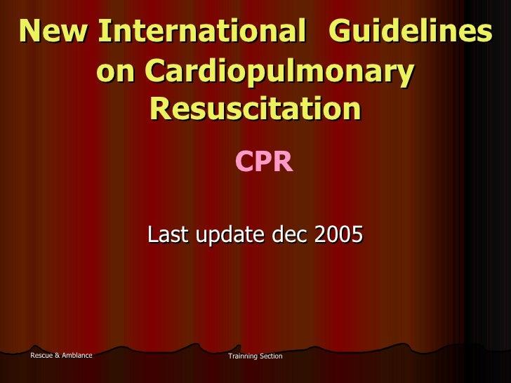New International  Guidelines  on Cardiopulmonary Resuscitation Last update dec 2005 CPR
