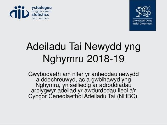 Adeiladu Tai Newydd yng Nghymru 2018-19 Gwybodaeth am nifer yr anheddau newydd a ddechreuwyd, ac a gwblhawyd yng Nghymru, ...