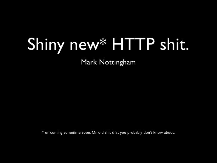 Shiny new* HTTP shit.                       Mark Nottingham      * or coming sometime soon. Or old shit that you probably ...