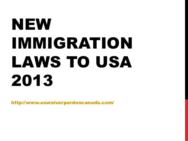 NEW IMMIGRATION LAWS TO USA 2013 http://www.uswaiverpardoncanada.com/