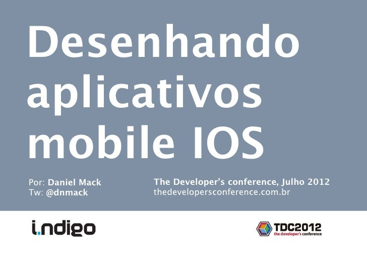 Desenhandoaplicativosmobile IOSPor: Daniel Mack   The Developer's conference, Julho 2012Tw: @dnmack        thedevelopersco...
