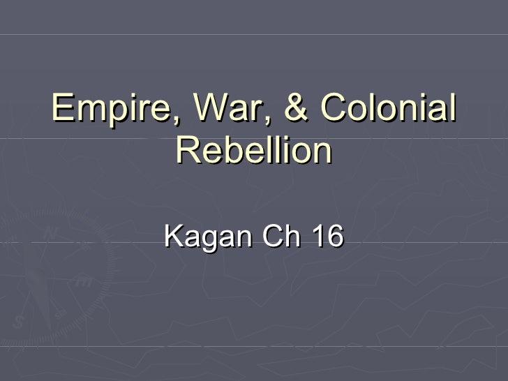 Empire, War, & Colonial Rebellion Kagan Ch 16