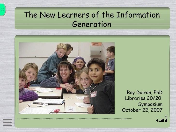 The New Learners of the Information Generation <ul><li>Ray Doiron, PhD </li></ul><ul><li>Libraries 20/20  </li></ul><ul><l...