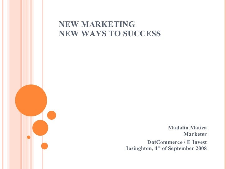 NEW MARKETING NEW WAYS TO SUCCESS  Madalin Matica Marketer DotCommerce / E Invest Iasinghton, 4 th  of September 2008