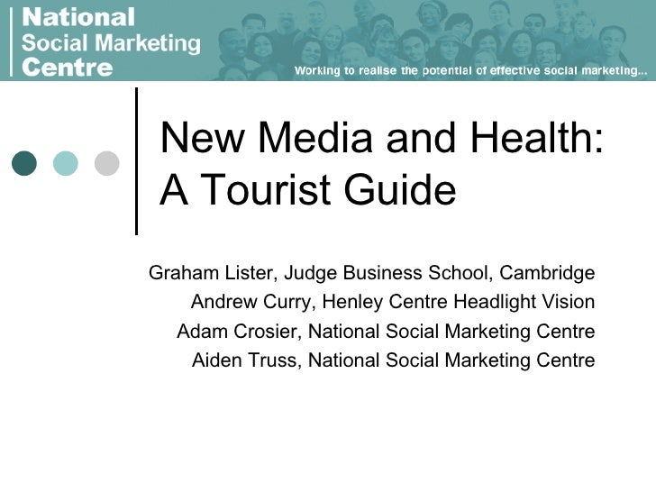 New Media and Health:  A Tourist Guide Graham Lister, Judge Business School, Cambridge Andrew Curry, Henley Centre Headlig...