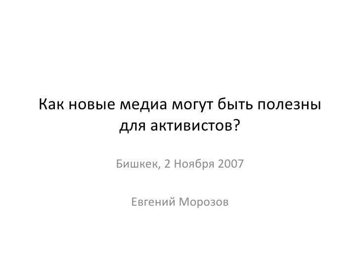 Как новые медиа могут быть полезны для активистов? Бишкек, 2 Ноября 2007 Евгений Морозов