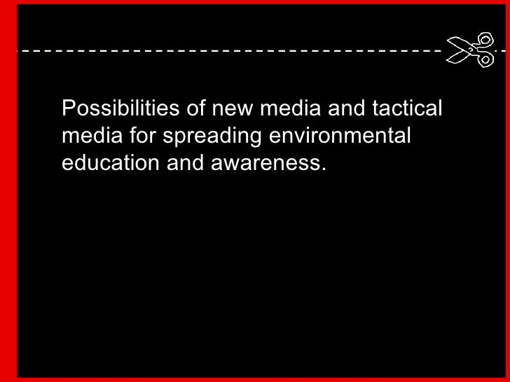 Possibilities of new media and tactical media for spreading environmental education and awareness.