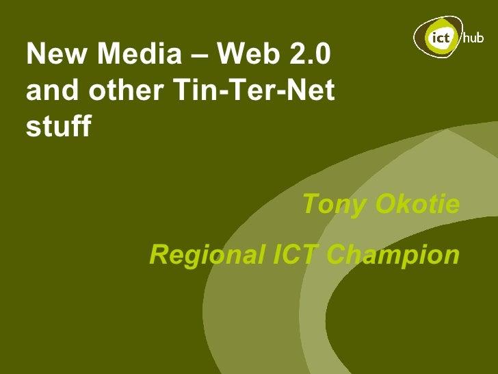 New Media – Web 2.0 and other Tin-Ter-Net stuff Tony Okotie Regional ICT Champion