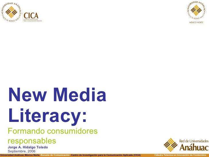 <ul><li>New Media Literacy: </li></ul>Formando consumidores responsables Jorge A. Hidalgo Toledo Septiembre, 2006