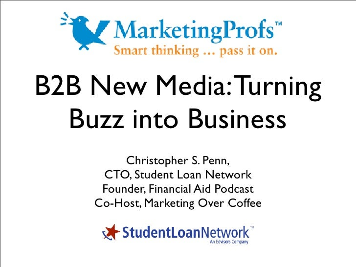 B2B New Media: Turning   Buzz into Business          Christopher S. Penn,      CTO, Student Loan Network      Founder, Fin...