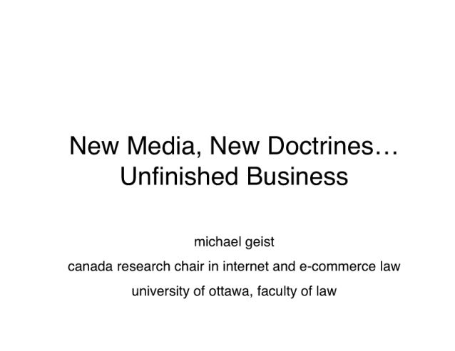 New Media,  New Doctrines. .. Unfinished Business  michael geist Canada research chair in internet and e-commerce law univ...