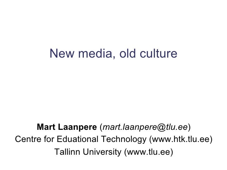 New media, old culture Mart Laanpere  ( [email_address] ) Centre for Eduational Technology (www.htk.tlu.ee) Tallinn Univer...