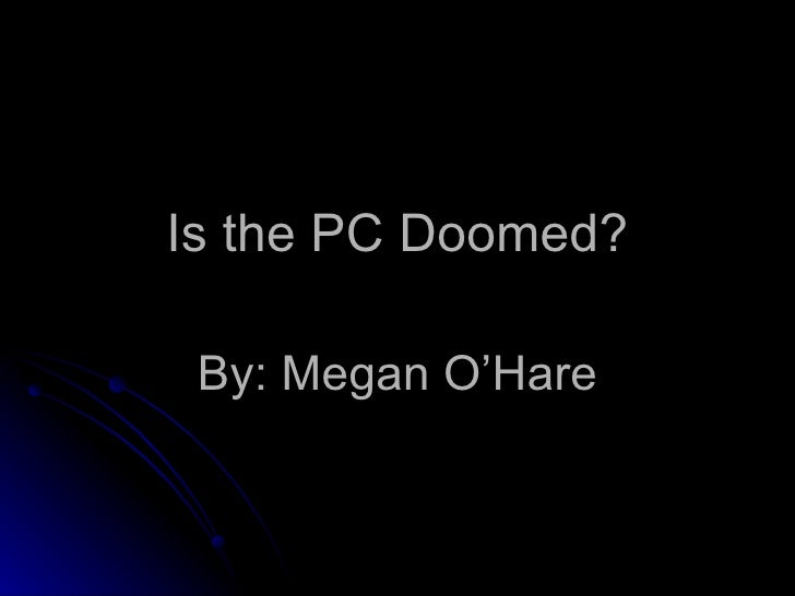 Is the PC Doomed? By: Megan O'Hare