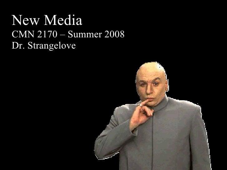 New Media CMN 2170 – Summer 2008 Dr. Strangelove