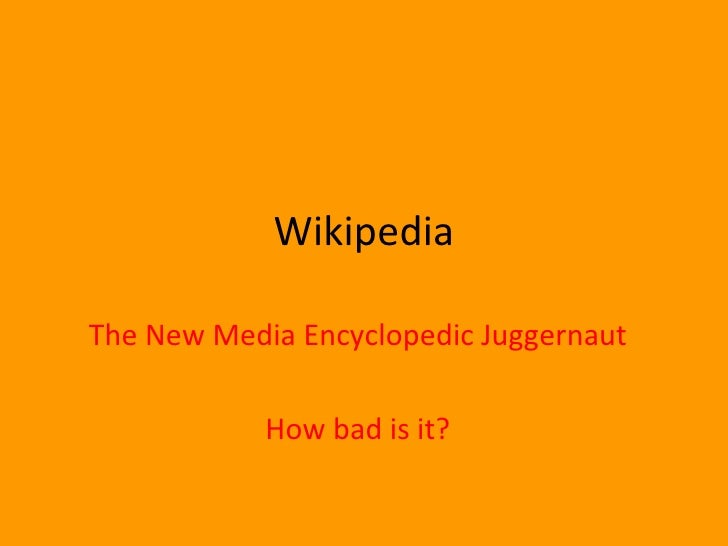 Wikipedia The New Media Encyclopedic Juggernaut How bad is it?
