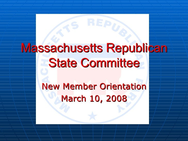 Massachusetts Republican State Committee New Member Orientation March 10, 2008